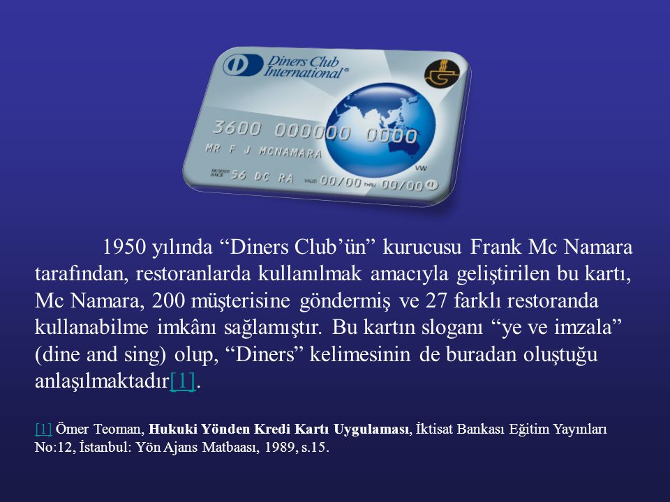 1950 yılında Diners Club'ün kurucusu Frank Mc Namara tarafından, restoranlarda kullanılmak amacıyla geliştirilen bu kartı, Mc Namara, 200 müşterisine göndermiş ve 27 farklı restoranda kullanabilme imkânı sağlamıştır. Bu kartın sloganı ye ve imzala (dine and sing) olup, Diners kelimesinin de buradan oluştuğu anlaşılmaktadır[1].